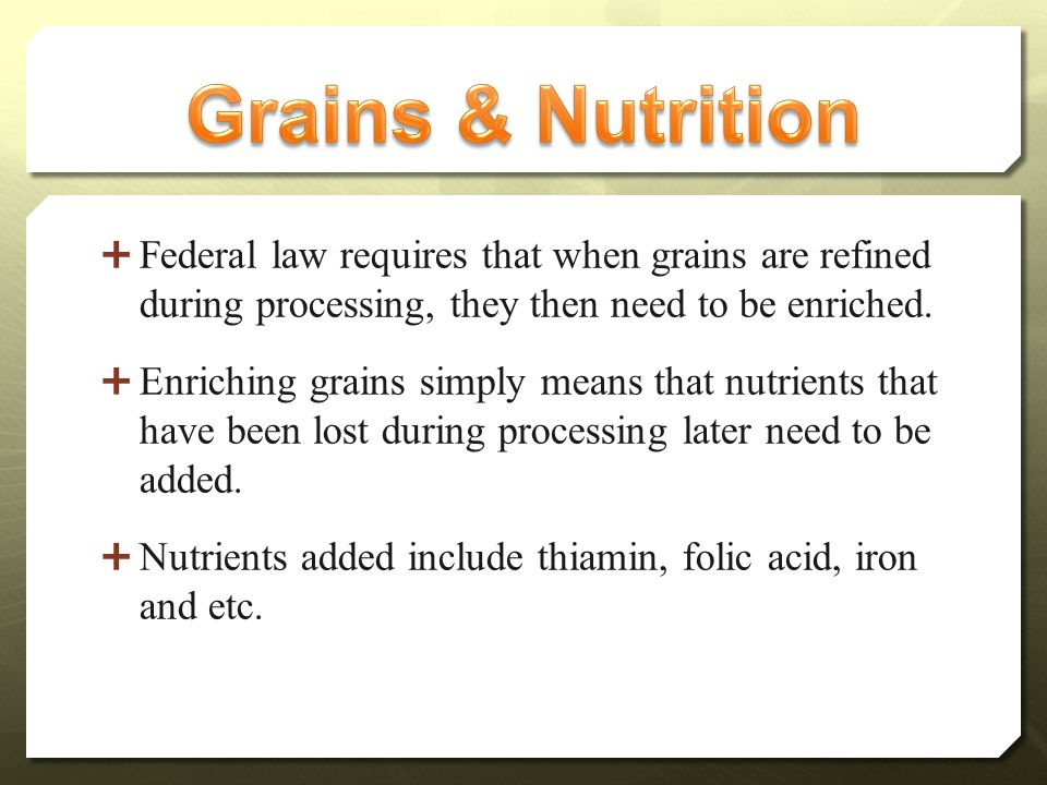  Federal law requires that when grains are refined during processing, they then need to be enriched.