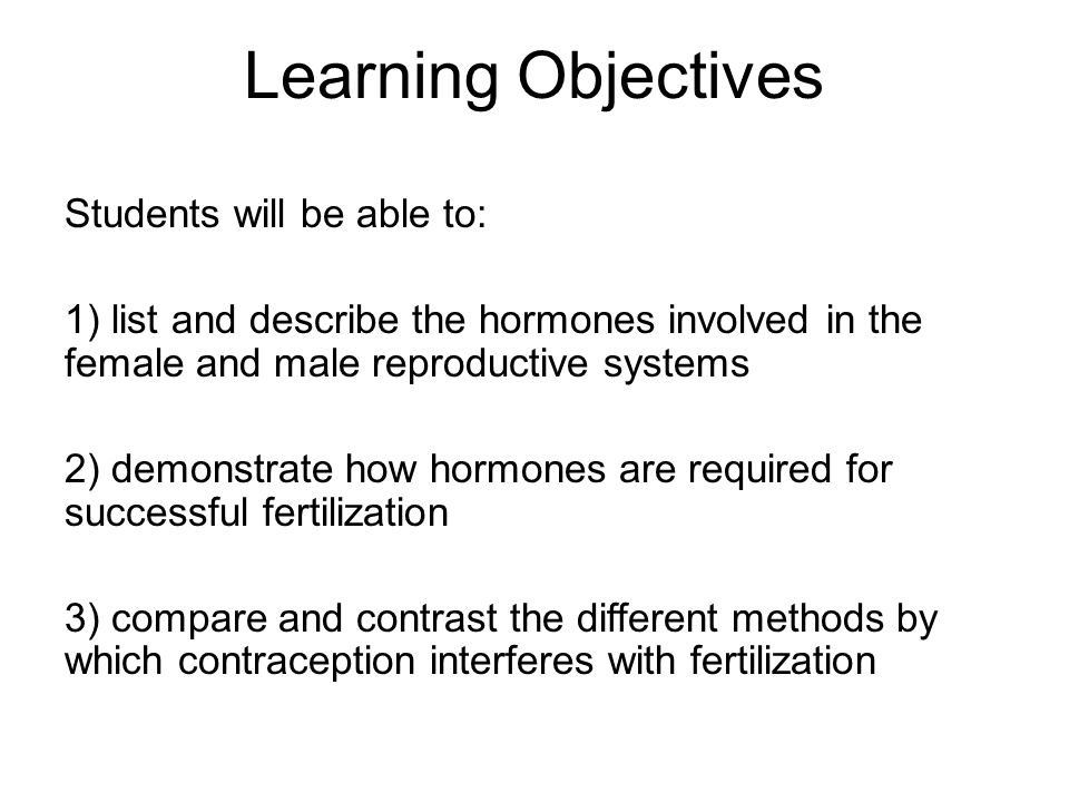 Learning Objectives Students will be able to: 1) list and describe the hormones involved in the female and male reproductive systems 2) demonstrate how hormones are required for successful fertilization 3) compare and contrast the different methods by which contraception interferes with fertilization