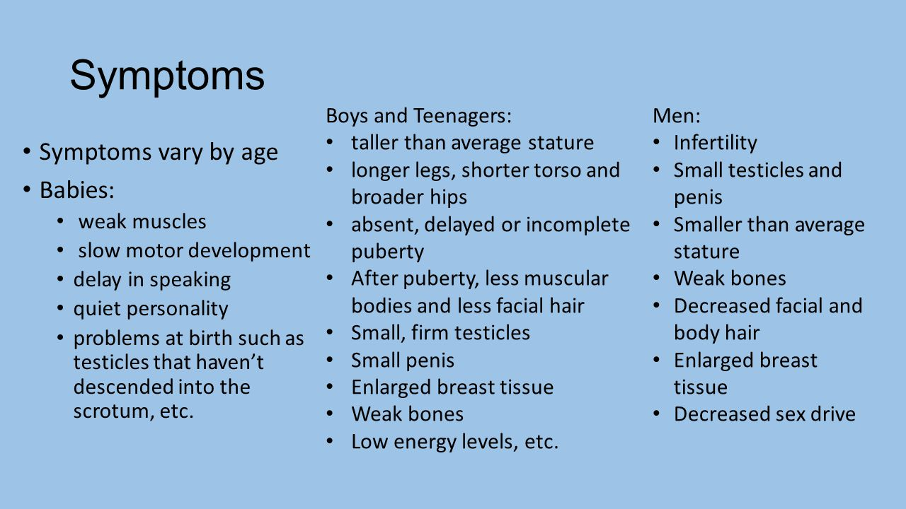 Symptoms Symptoms vary by age Babies: weak muscles slow motor development delay in speaking quiet personality problems at birth such as testicles that haven't descended into the scrotum, etc.