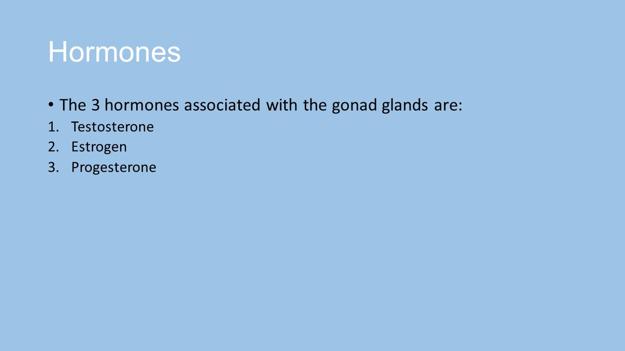 Hormones The 3 hormones associated with the gonad glands are: 1.Testosterone 2.Estrogen 3.Progesterone