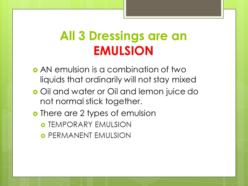 All 3 Dressings are an EMULSION  AN emulsion is a combination of two liquids that ordinarily will not stay mixed  Oil and water or Oil and lemon juice do not normal stick together.