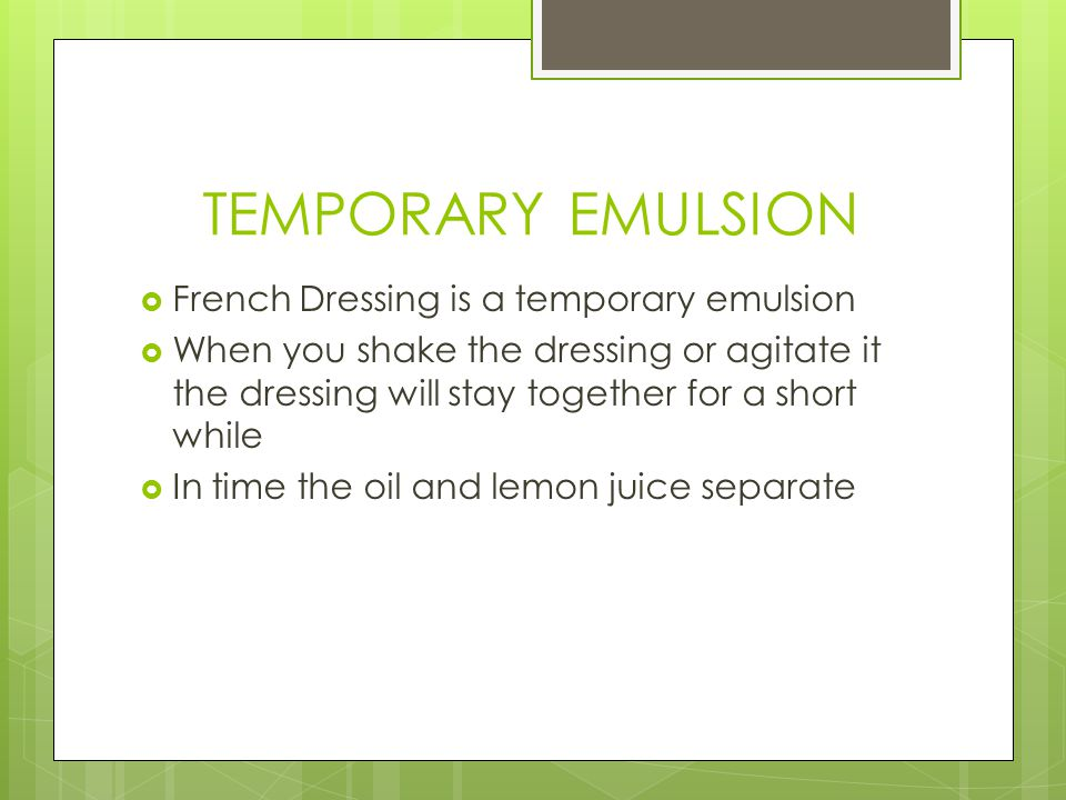 TEMPORARY EMULSION  French Dressing is a temporary emulsion  When you shake the dressing or agitate it the dressing will stay together for a short while  In time the oil and lemon juice separate