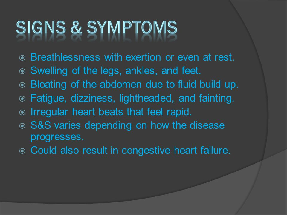  Breathlessness with exertion or even at rest.  Swelling of the legs, ankles, and feet.