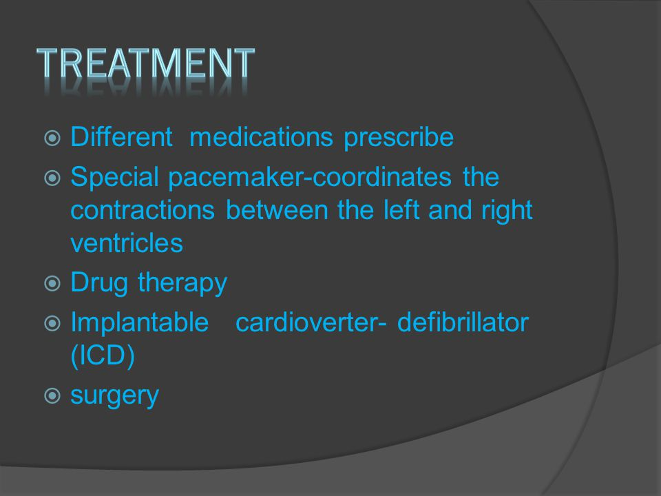  Different medications prescribe  Special pacemaker-coordinates the contractions between the left and right ventricles  Drug therapy  Implantable cardioverter- defibrillator (ICD)  surgery