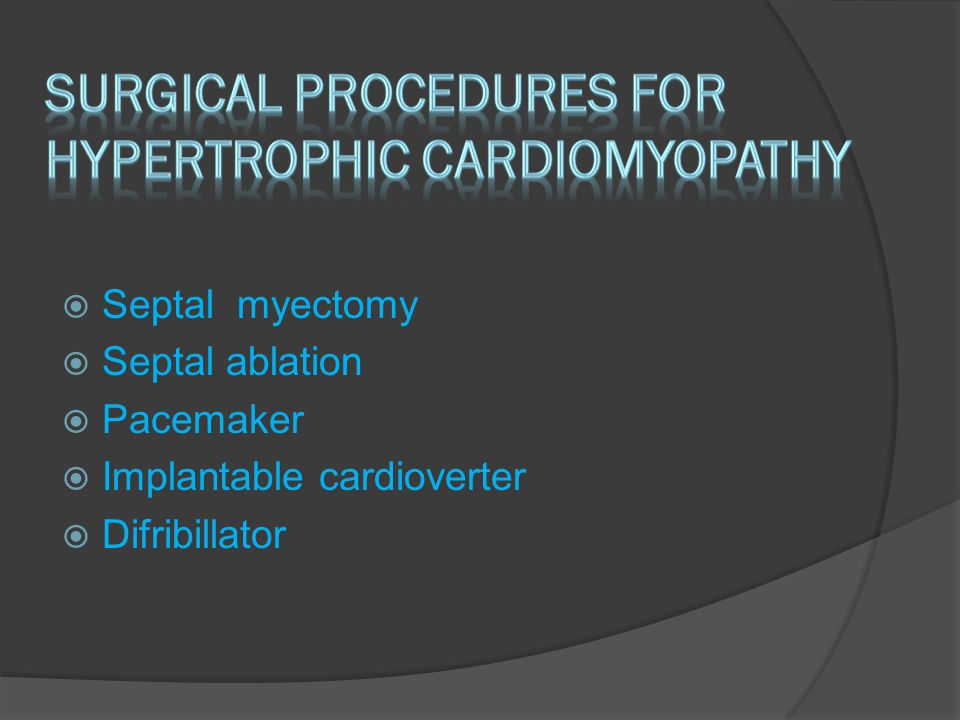  Septal myectomy  Septal ablation  Pacemaker  Implantable cardioverter  Difribillator