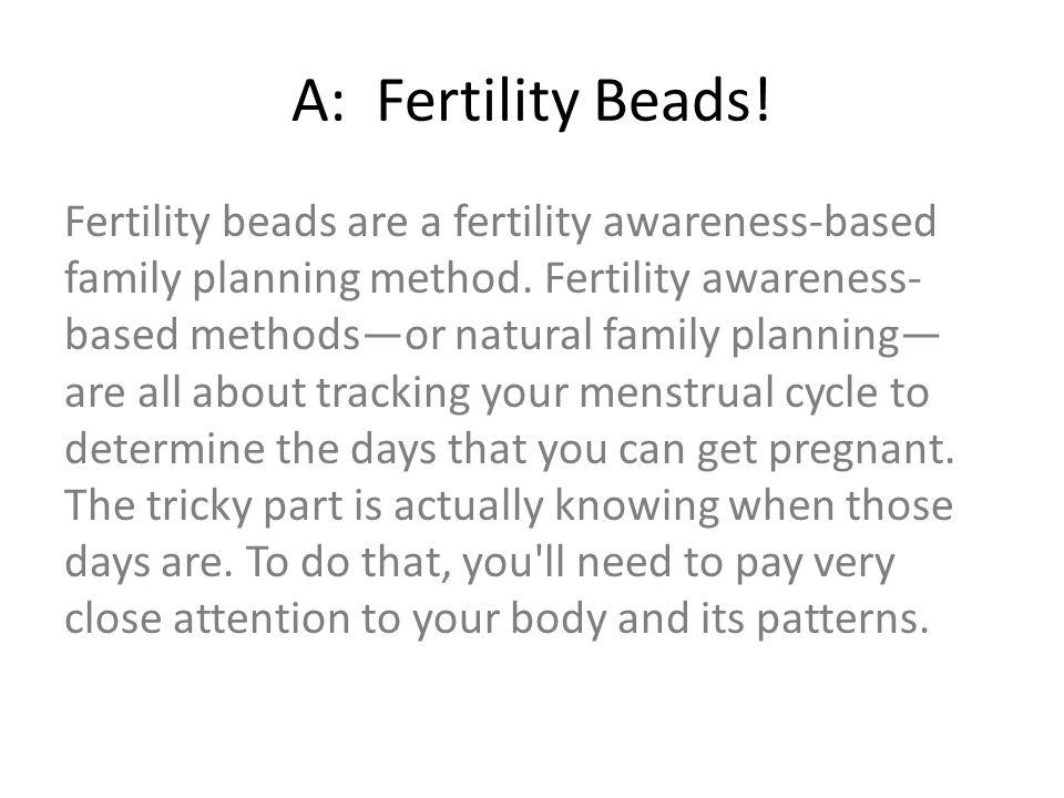 A: Fertility Beads! Fertility beads are a fertility awareness-based family planning method. Fertility awareness- based methods—or natural family plann