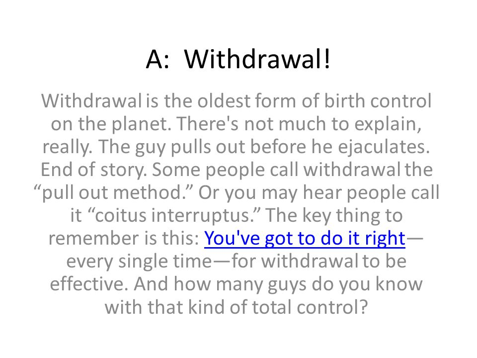 A: Withdrawal! Withdrawal is the oldest form of birth control on the planet. There's not much to explain, really. The guy pulls out before he ejaculat