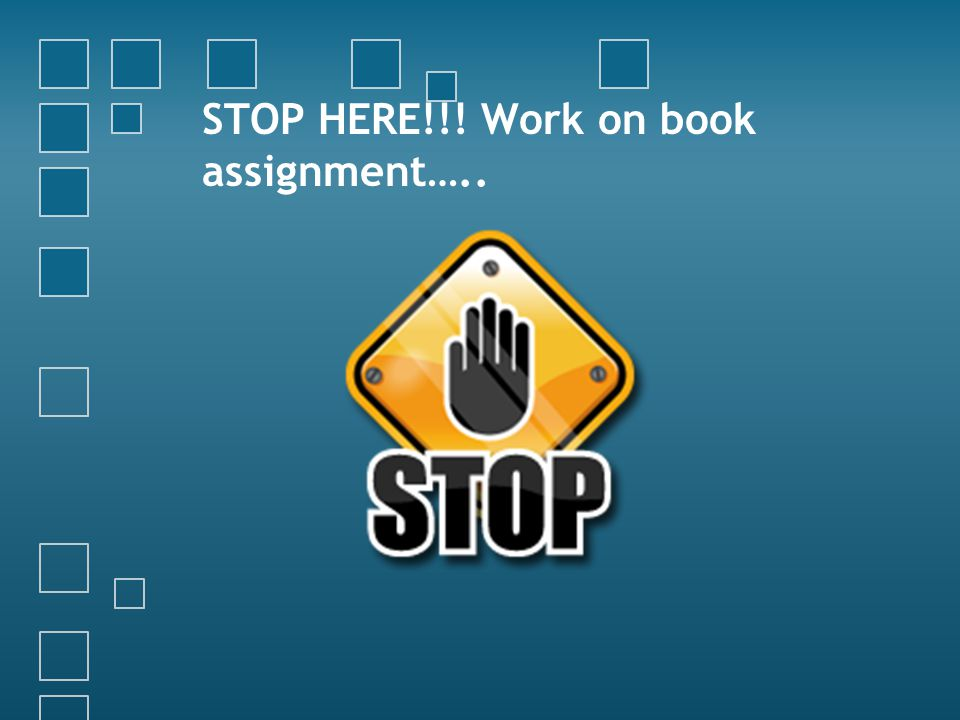 STOP HERE!!! Work on book assignment…..