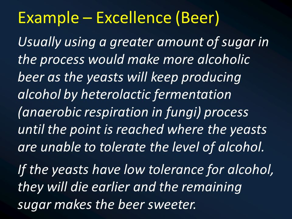 Example – Excellence (Beer) Usually using a greater amount of sugar in the process would make more alcoholic beer as the yeasts will keep producing alcohol by heterolactic fermentation (anaerobic respiration in fungi) process until the point is reached where the yeasts are unable to tolerate the level of alcohol.
