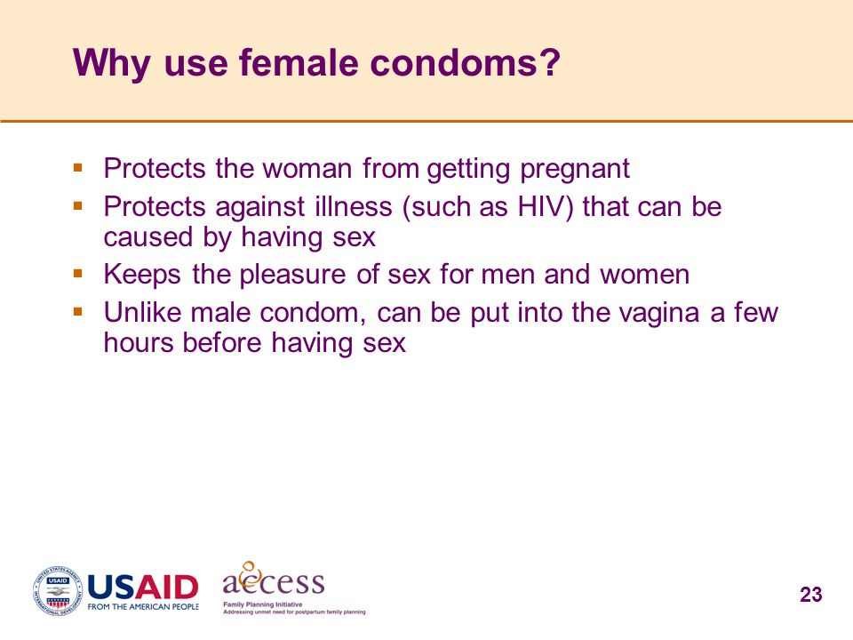 23 Why use female condoms?  Protects the woman from getting pregnant  Protects against illness (such as HIV) that can be caused by having sex  Keep