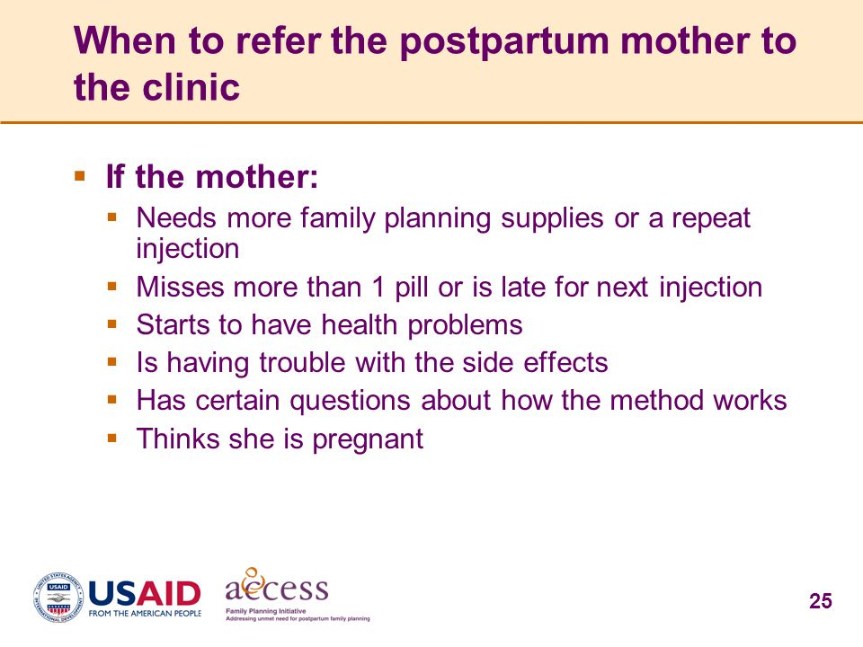 25 When to refer the postpartum mother to the clinic  If the mother:  Needs more family planning supplies or a repeat injection  Misses more than 1