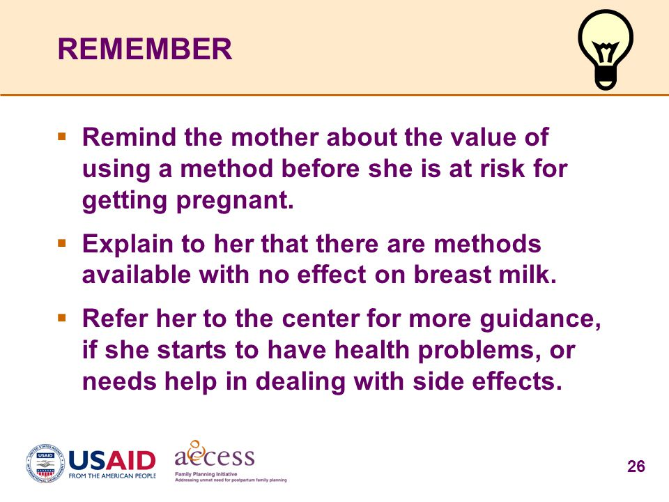 26 REMEMBER  Remind the mother about the value of using a method before she is at risk for getting pregnant.  Explain to her that there are methods