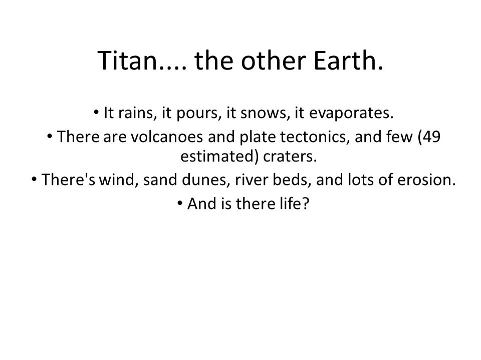 Titan.... the other Earth. It rains, it pours, it snows, it evaporates.