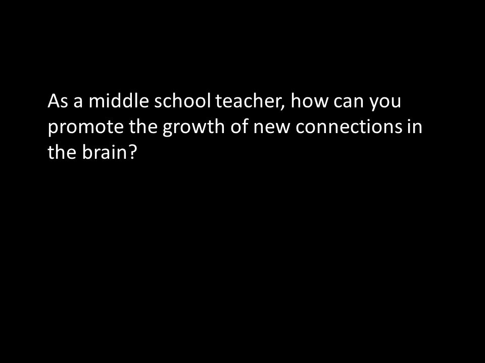 As a middle school teacher, how can you promote the growth of new connections in the brain
