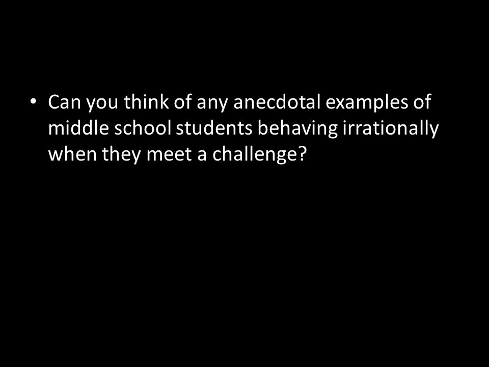 Can you think of any anecdotal examples of middle school students behaving irrationally when they meet a challenge