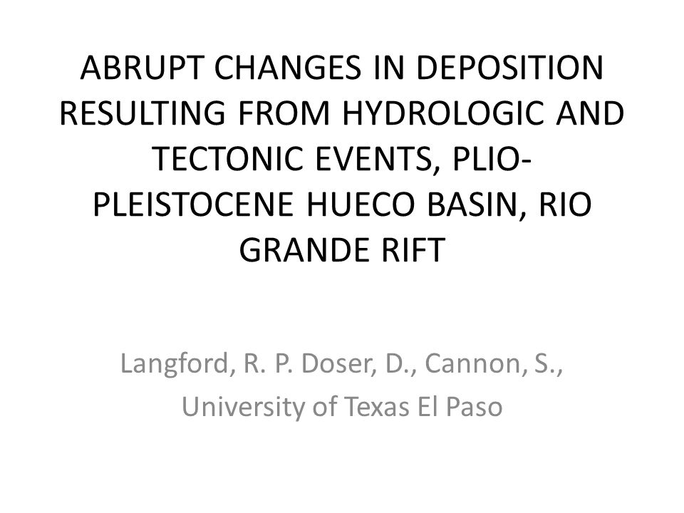 ABRUPT CHANGES IN DEPOSITION RESULTING FROM HYDROLOGIC AND TECTONIC EVENTS, PLIO- PLEISTOCENE HUECO BASIN, RIO GRANDE RIFT Langford, R.
