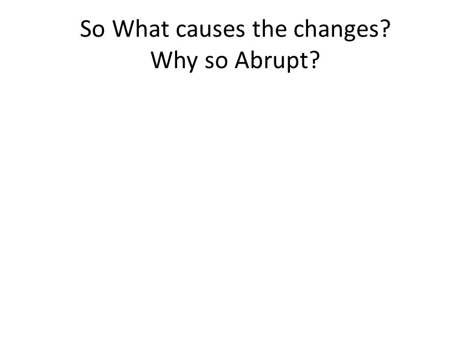 So What causes the changes? Why so Abrupt?