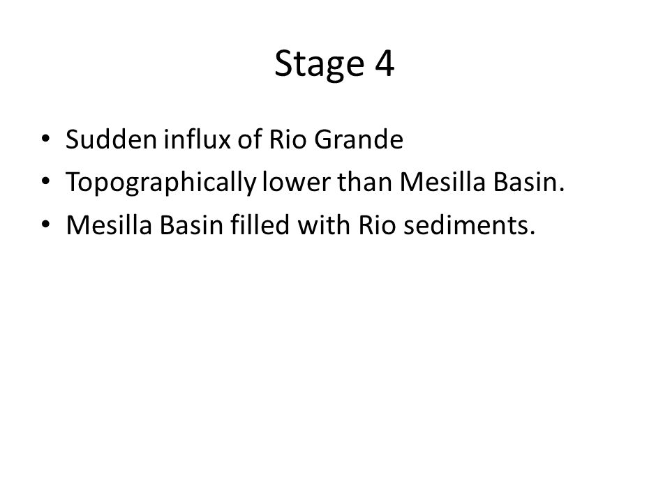 Stage 4 Sudden influx of Rio Grande Topographically lower than Mesilla Basin.