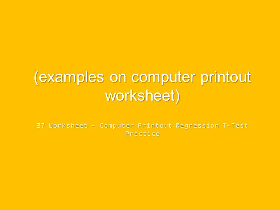 (examples on computer printout worksheet) 27 Worksheet - Computer Printout Regression T-Test Practice