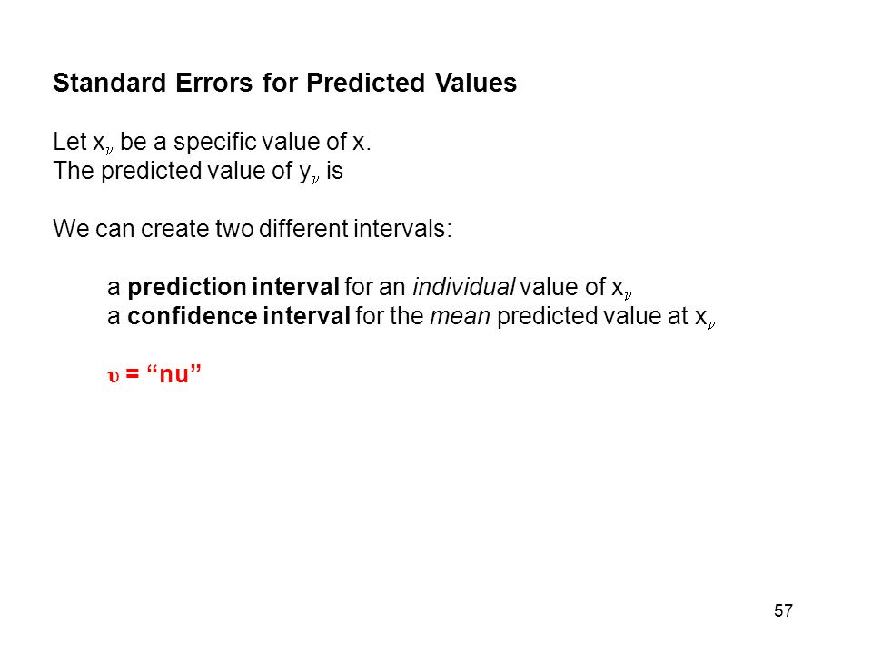 57 Standard Errors for Predicted Values Let x be a specific value of x. The predicted value of y is We can create two different intervals: a predictio