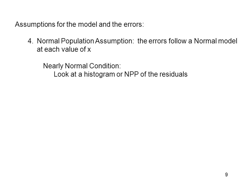 9 Assumptions for the model and the errors: 4.Normal Population Assumption: the errors follow a Normal model at each value of x Nearly Normal Conditio