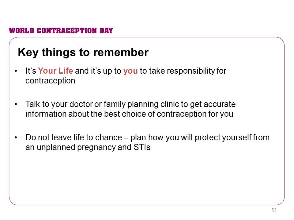 Key things to remember It's Your Life and it's up to you to take responsibility for contraception Talk to your doctor or family planning clinic to get