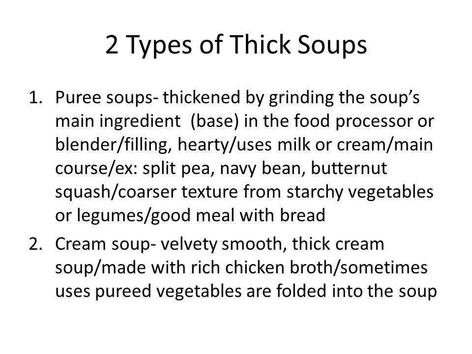 2 Types of Thick Soups 1.Puree soups- thickened by grinding the soup's main ingredient (base) in the food processor or blender/filling, hearty/uses milk or cream/main course/ex: split pea, navy bean, butternut squash/coarser texture from starchy vegetables or legumes/good meal with bread 2.Cream soup- velvety smooth, thick cream soup/made with rich chicken broth/sometimes uses pureed vegetables are folded into the soup