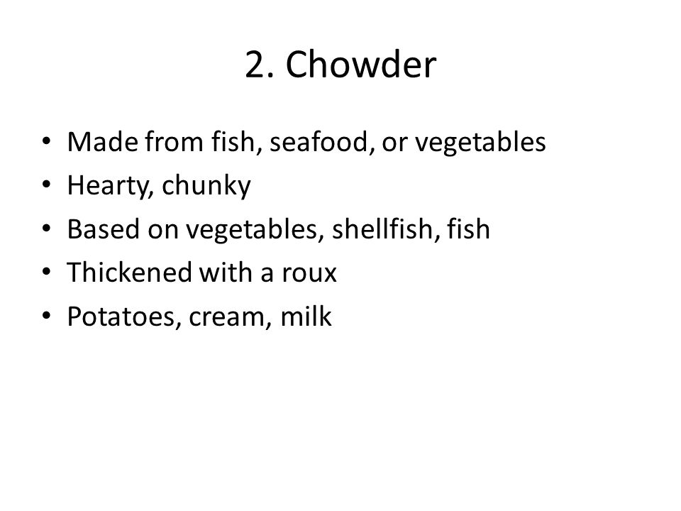 2. Chowder Made from fish, seafood, or vegetables Hearty, chunky Based on vegetables, shellfish, fish Thickened with a roux Potatoes, cream, milk