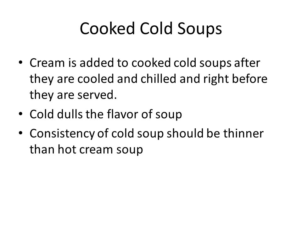 Cooked Cold Soups Cream is added to cooked cold soups after they are cooled and chilled and right before they are served.