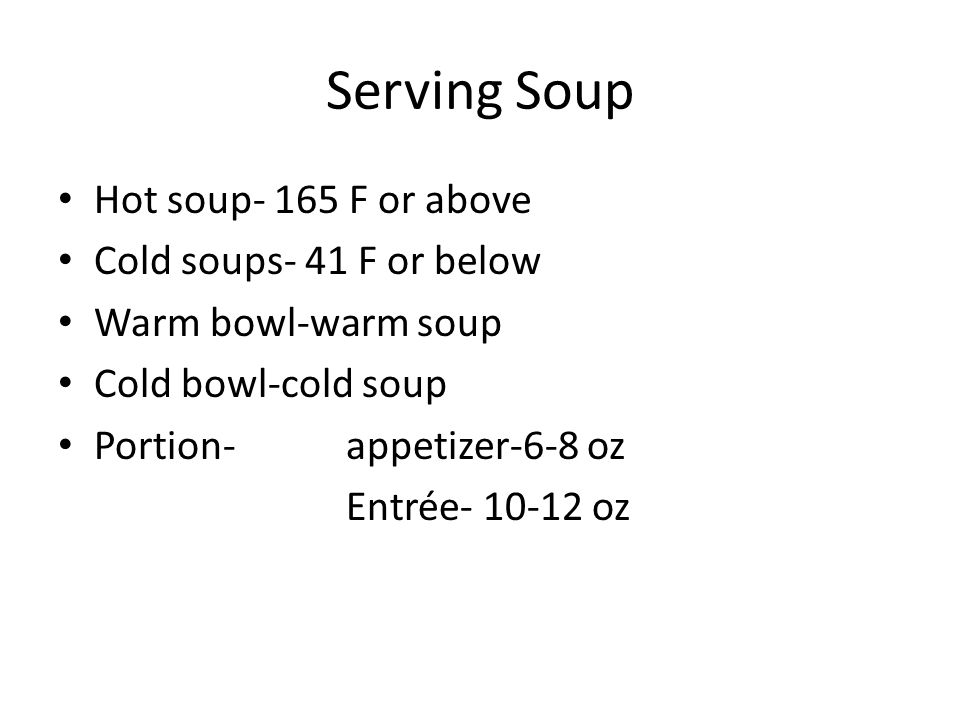Serving Soup Hot soup- 165 F or above Cold soups- 41 F or below Warm bowl-warm soup Cold bowl-cold soup Portion- appetizer-6-8 oz Entrée- 10-12 oz