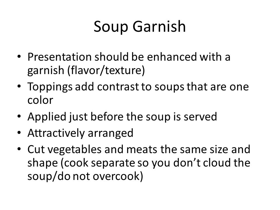 Soup Garnish Presentation should be enhanced with a garnish (flavor/texture) Toppings add contrast to soups that are one color Applied just before the soup is served Attractively arranged Cut vegetables and meats the same size and shape (cook separate so you don't cloud the soup/do not overcook)