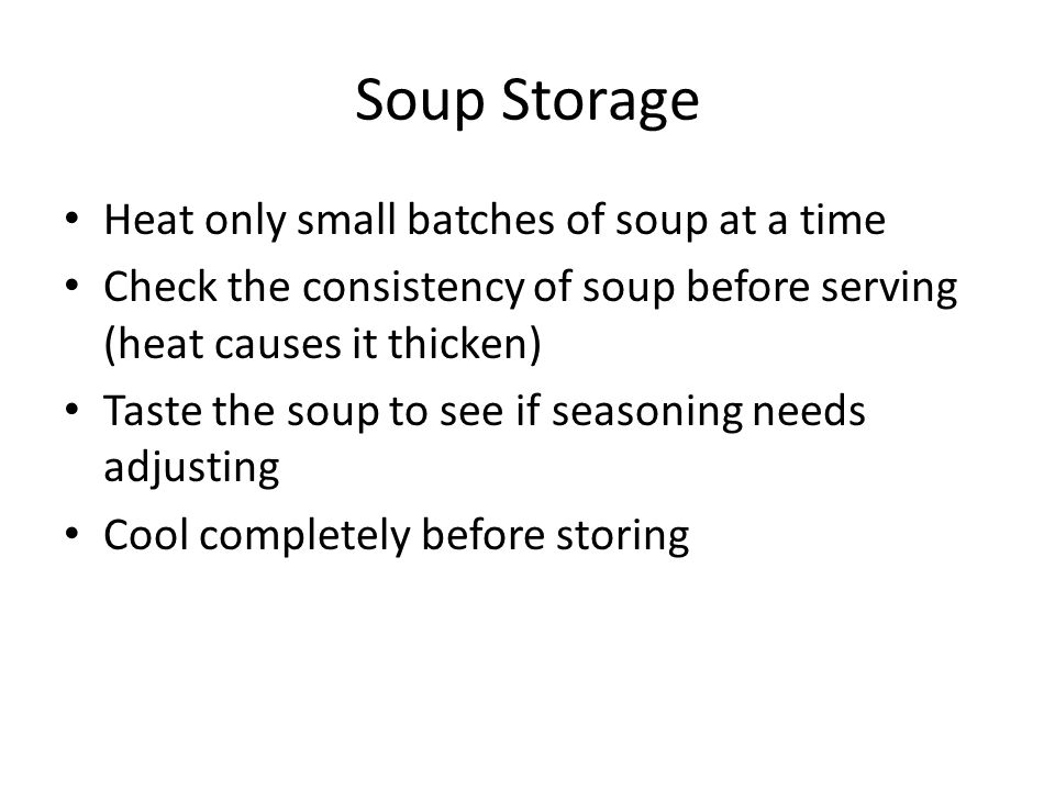 Soup Storage Heat only small batches of soup at a time Check the consistency of soup before serving (heat causes it thicken) Taste the soup to see if seasoning needs adjusting Cool completely before storing