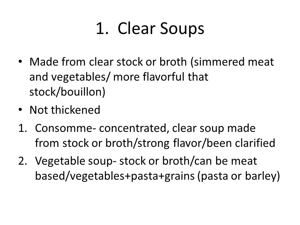 1. Clear Soups Made from clear stock or broth (simmered meat and vegetables/ more flavorful that stock/bouillon) Not thickened 1.Consomme- concentrate