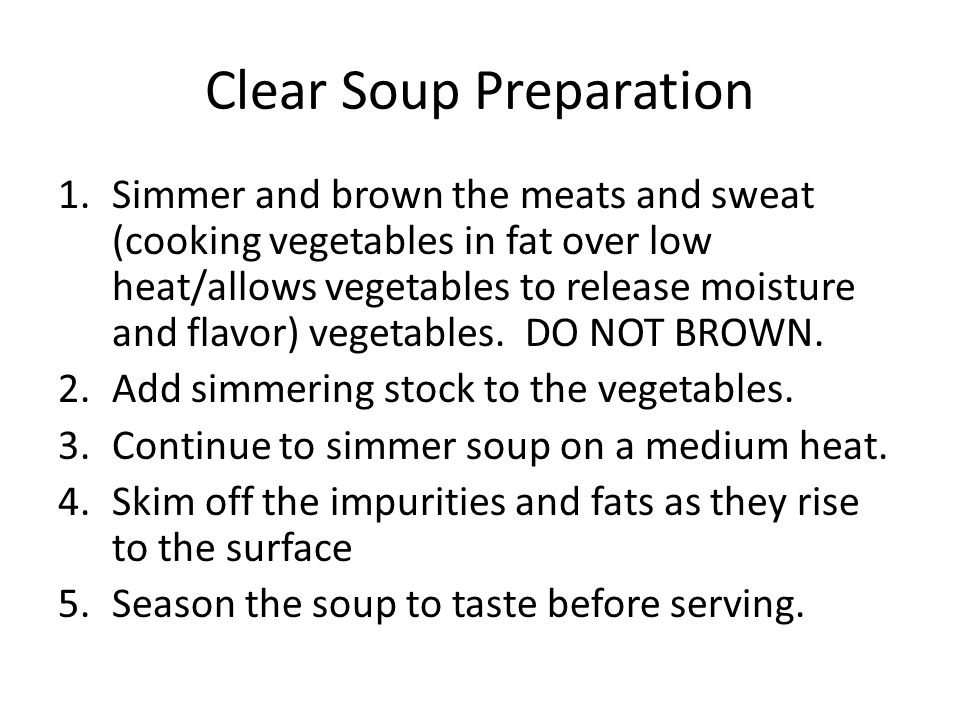 Clear Soup Preparation 1.Simmer and brown the meats and sweat (cooking vegetables in fat over low heat/allows vegetables to release moisture and flavor) vegetables.