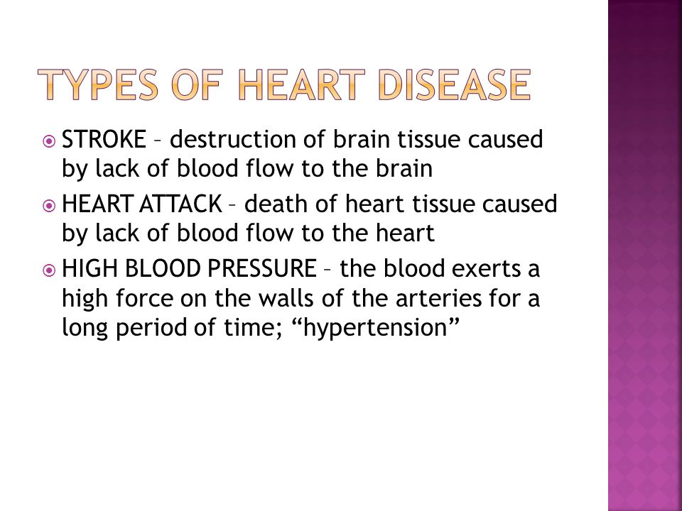  STROKE – destruction of brain tissue caused by lack of blood flow to the brain  HEART ATTACK – death of heart tissue caused by lack of blood flow to the heart  HIGH BLOOD PRESSURE – the blood exerts a high force on the walls of the arteries for a long period of time; hypertension