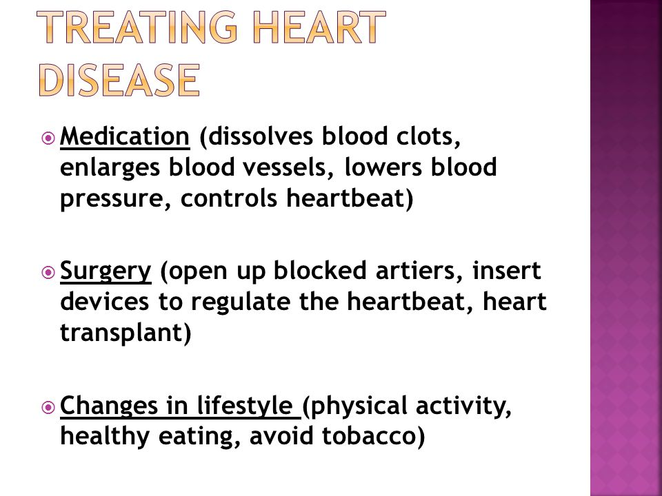  Medication (dissolves blood clots, enlarges blood vessels, lowers blood pressure, controls heartbeat)  Surgery (open up blocked artiers, insert devices to regulate the heartbeat, heart transplant)  Changes in lifestyle (physical activity, healthy eating, avoid tobacco)
