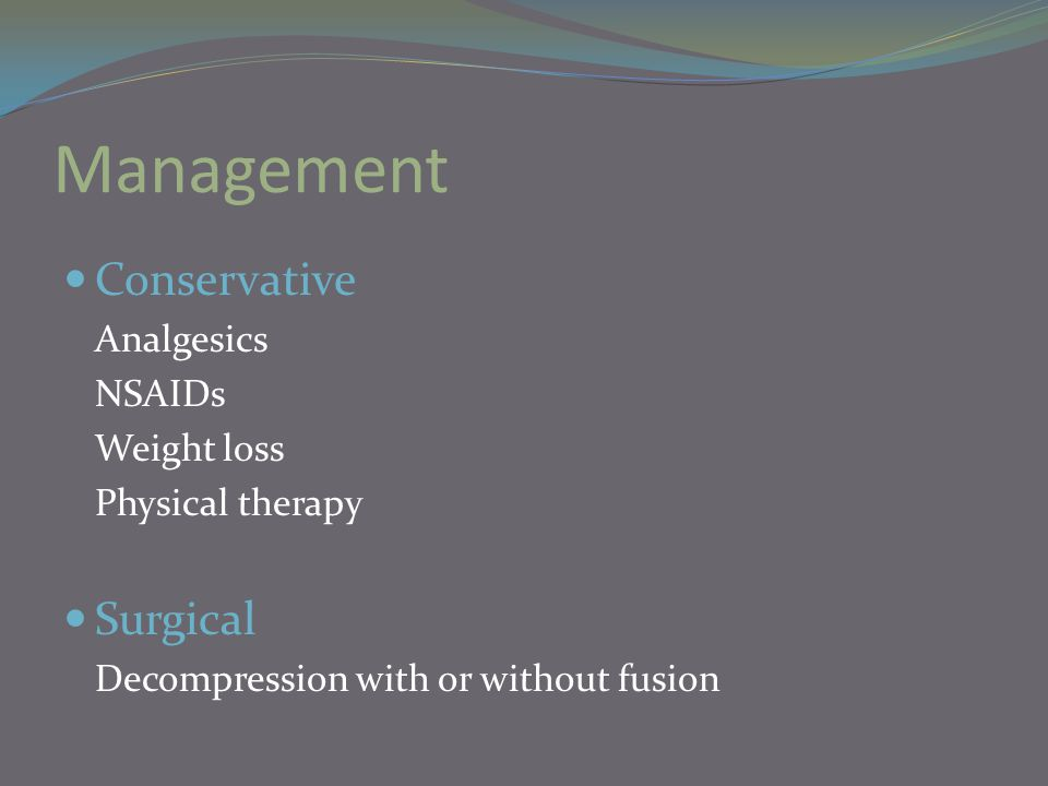 Management Conservative Analgesics NSAIDs Weight loss Physical therapy Surgical Decompression with or without fusion