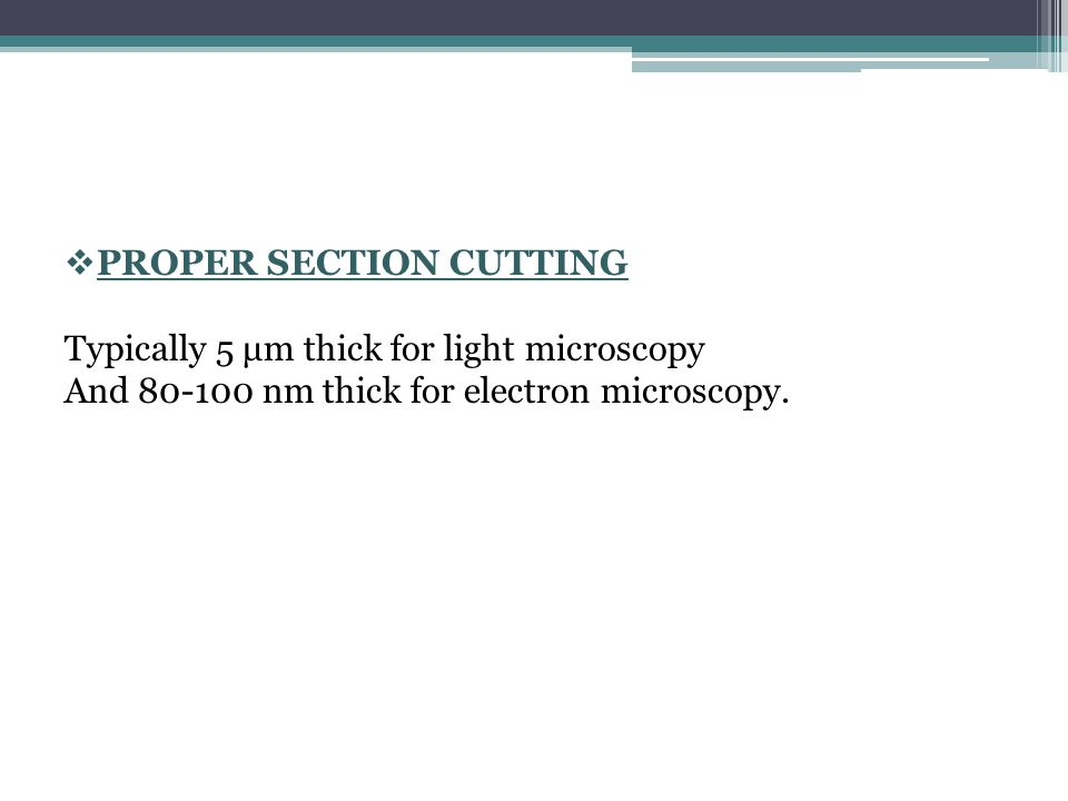  PROPER SECTION CUTTING Typically 5 μm thick for light microscopy And 80-100 nm thick for electron microscopy.