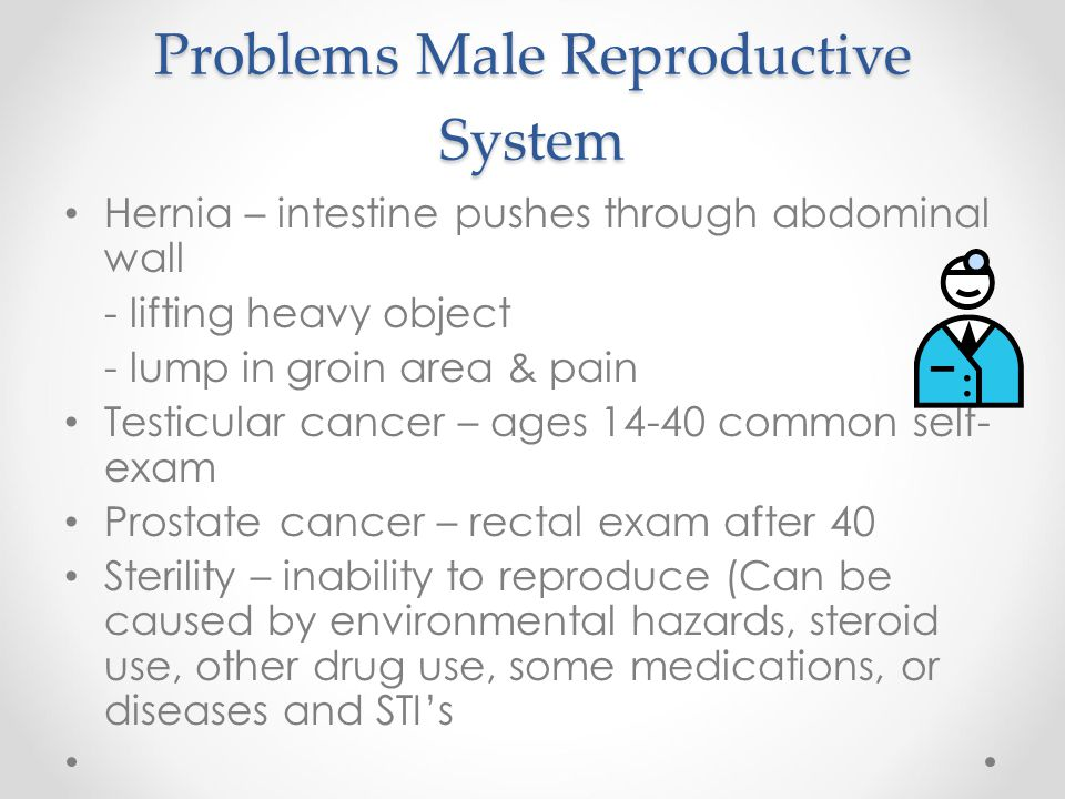 Problems Male Reproductive System Hernia – intestine pushes through abdominal wall - lifting heavy object - lump in groin area & pain Testicular cance