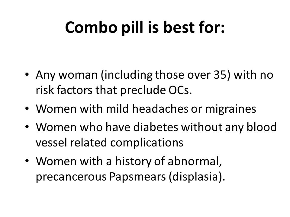Combo pill is best for: Any woman (including those over 35) with no risk factors that preclude OCs.
