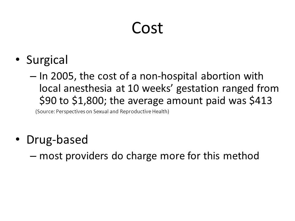 Cost Surgical – In 2005, the cost of a non-hospital abortion with local anesthesia at 10 weeks' gestation ranged from $90 to $1,800; the average amoun