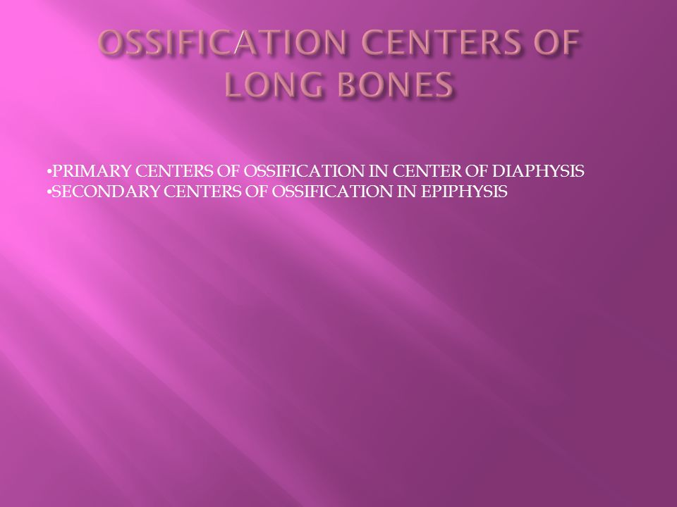 PRIMARY CENTERS OF OSSIFICATION IN CENTER OF DIAPHYSIS SECONDARY CENTERS OF OSSIFICATION IN EPIPHYSIS