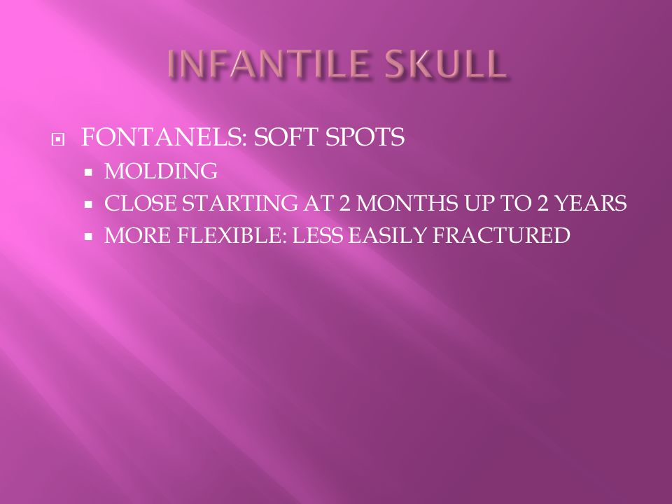  FONTANELS: SOFT SPOTS  MOLDING  CLOSE STARTING AT 2 MONTHS UP TO 2 YEARS  MORE FLEXIBLE: LESS EASILY FRACTURED