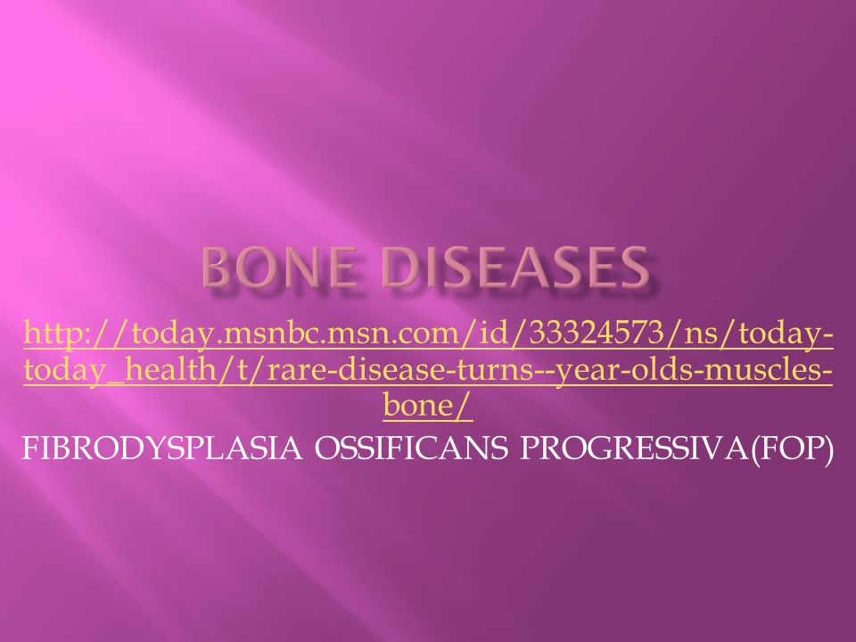 http://today.msnbc.msn.com/id/33324573/ns/today- today_health/t/rare-disease-turns--year-olds-muscles- bone/ FIBRODYSPLASIA OSSIFICANS PROGRESSIVA(FOP