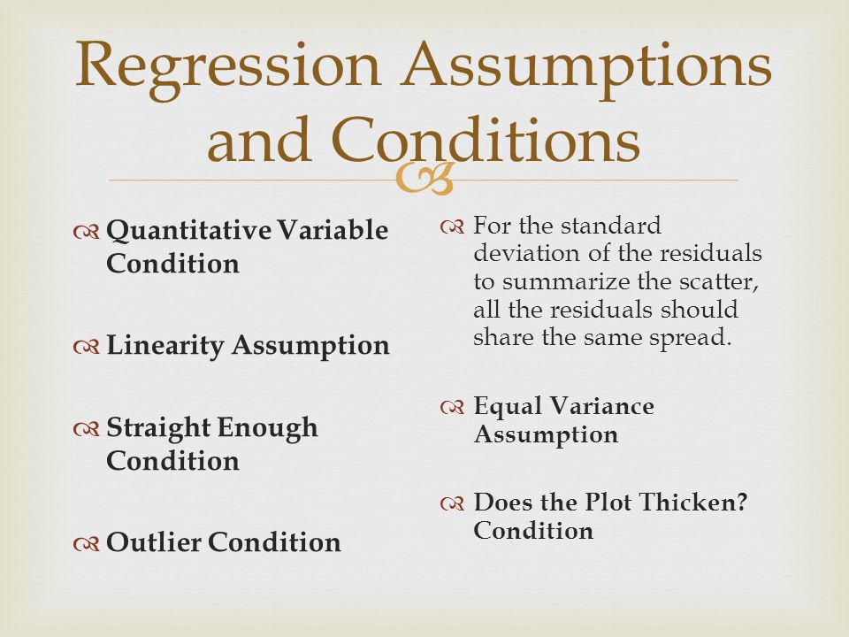  Regression Assumptions and Conditions  Quantitative Variable Condition  Linearity Assumption  Straight Enough Condition  Outlier Condition  For the standard deviation of the residuals to summarize the scatter, all the residuals should share the same spread.