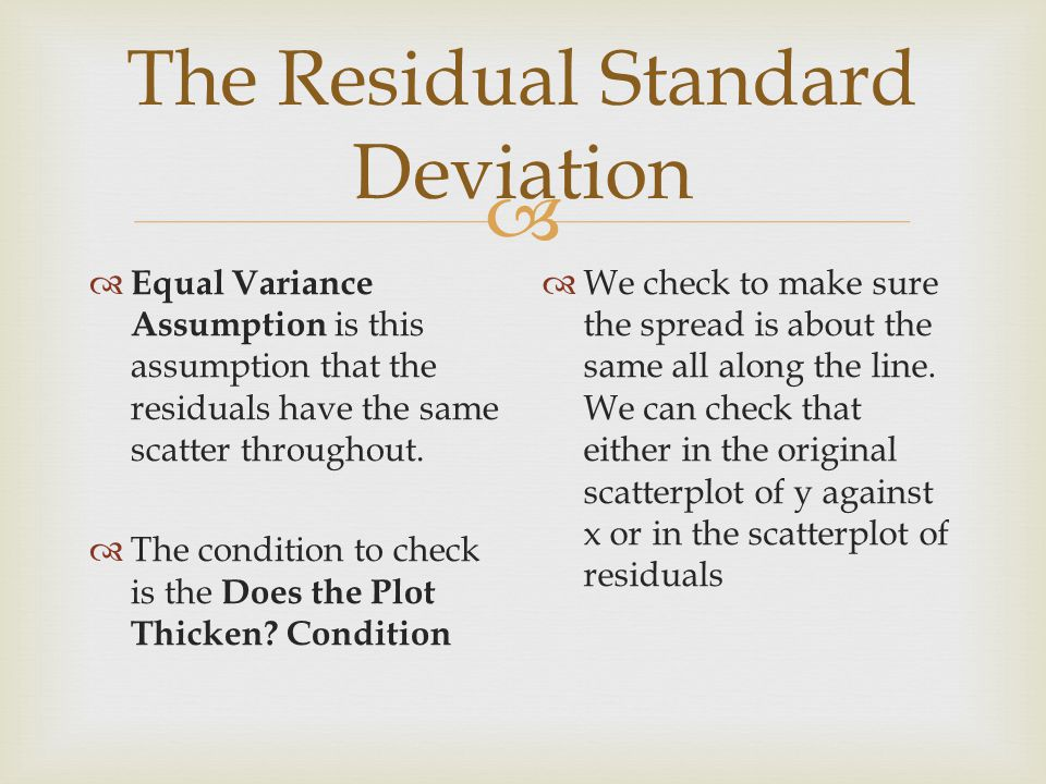  The Residual Standard Deviation  Equal Variance Assumption is this assumption that the residuals have the same scatter throughout.