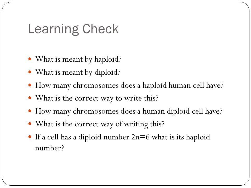 Learning Check What is meant by haploid.What is meant by diploid.