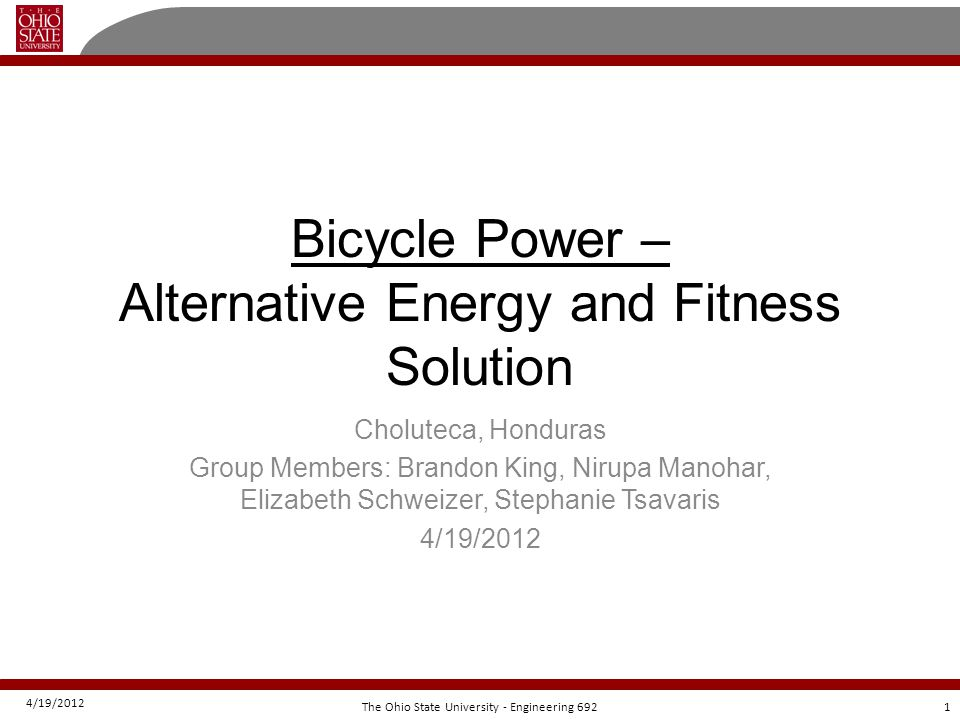 4/19/2012 12The Ohio State University - Engineering 692 Project Bill Of Materials Pre-Trip Actual ExpensesActual Expenses in Choluteca ProjectProject SpecificSharedProject SpecificShared Bicycle$161.38$22.29$0.00$28.98 Item Alternator 1993 Honda Accord$23.45Total 400w Inverter$26.70$212.65 12v 20 AHBattery$60 Alternators (2)$30 5/8 x 4 -0 threaded rod (1x$6.57); 5/8 nuts (4x$0.35); 5/8 couplings (6x$1.43) $16.55 Miscellaneous items$4.68 Cylinder$0.00 Rails$0.00 Total: $212.65