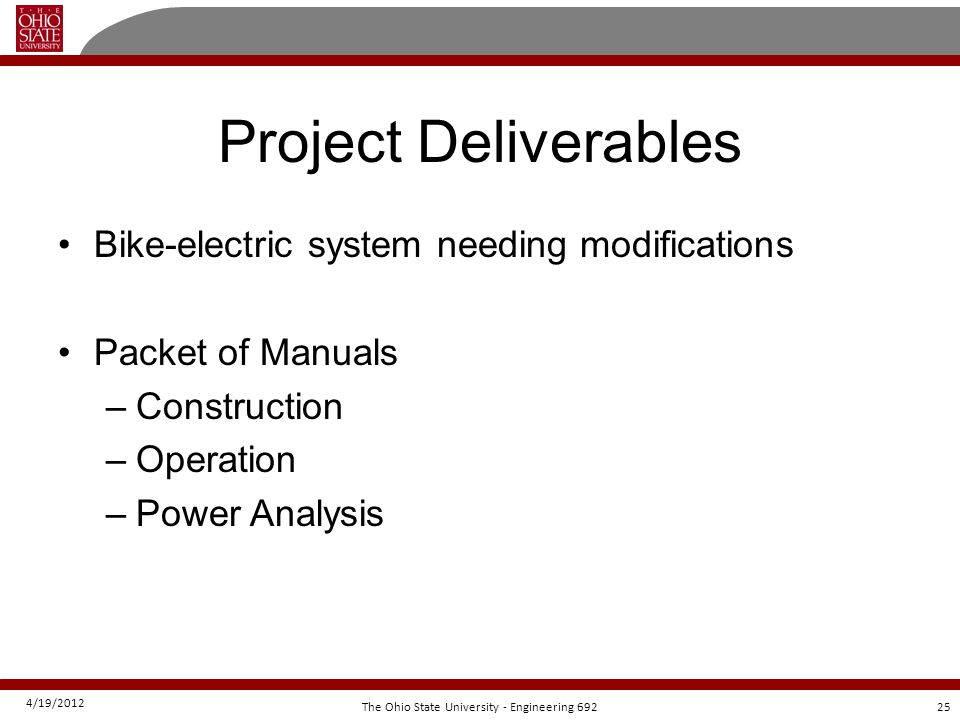 4/19/2012 25The Ohio State University - Engineering 692 Project Deliverables Bike-electric system needing modifications Packet of Manuals –Construction –Operation –Power Analysis