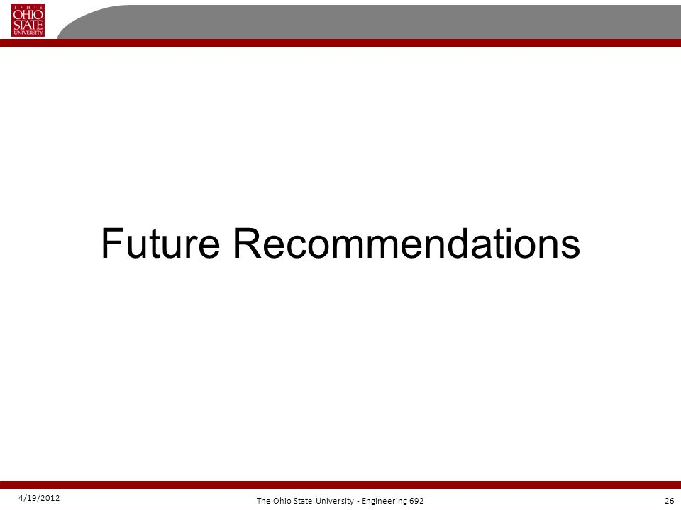 4/19/2012 26The Ohio State University - Engineering 692 Future Recommendations